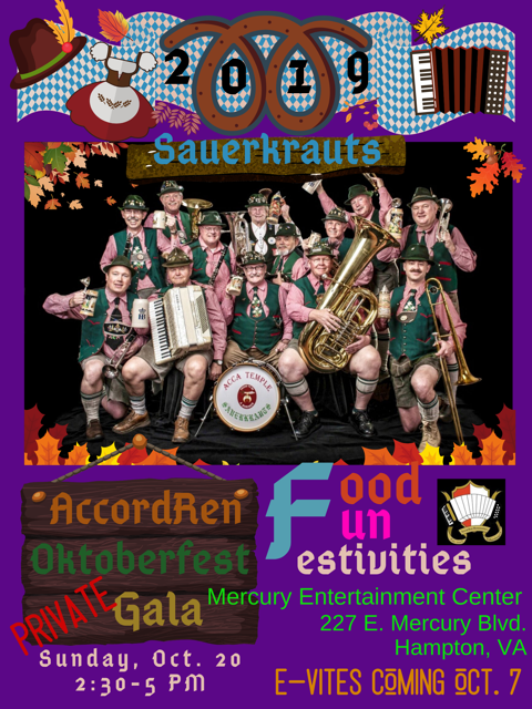 Accordion Renaissance will host a private gala Oktoberfest 2:30 to 5pm on Sunday, Oct. 20th at the Mercury Entertainment Center, 227 E. Mercury Blvd, Hampton, VA 23669. This will be a private event by e-invitation only. There is no charge, however a suggested donation of $5 per person and $10 per family is encouraged. A traditional Oktoberfest food plate will be available for purchase along with non alcoholic drinks, beer and wine. Muzik will be provided by the ACCA Shriner's Sauerkrauts German Band. Local accordionists will play during the reception and intermission. Sid, the Kid Sward will be our Master of Mischief. There will be dancing and raffle prizes. Festive attire and party favors will be available for purchase.